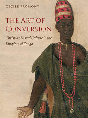 """""""The Art of Conversion: Christian Visual Culture in the Kingdom of Kongo"""" book jacket"""