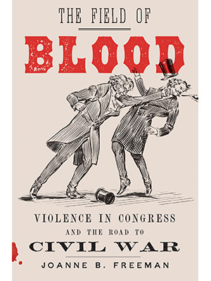 Book cover of The Field of Blood: Violence in Congress and the Road to Civil War by Joanne B. Freeman